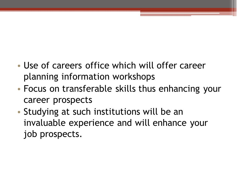 Use of careers office which will offer career planning information workshops Focus on transferable skills thus enhancing your career prospects Studyin