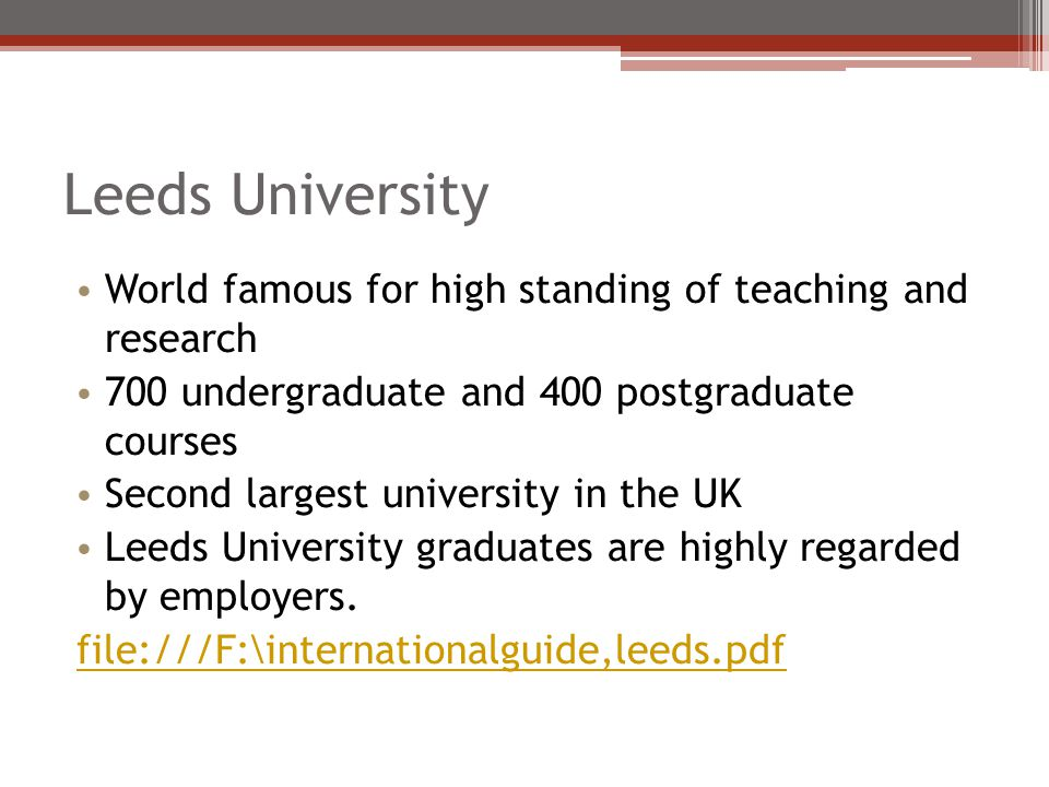 Leeds University World famous for high standing of teaching and research 700 undergraduate and 400 postgraduate courses Second largest university in t