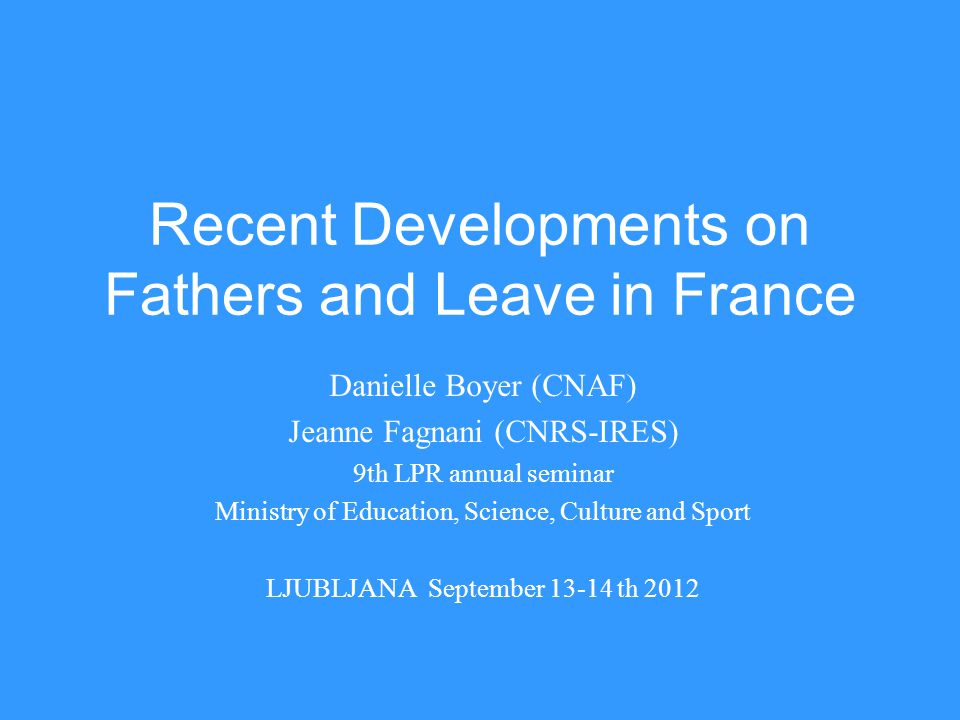 Recent Developments on Fathers and Leave in France Danielle Boyer (CNAF) Jeanne Fagnani (CNRS-IRES) 9th LPR annual seminar Ministry of Education, Science, Culture and Sport LJUBLJANA September 13-14 th 2012