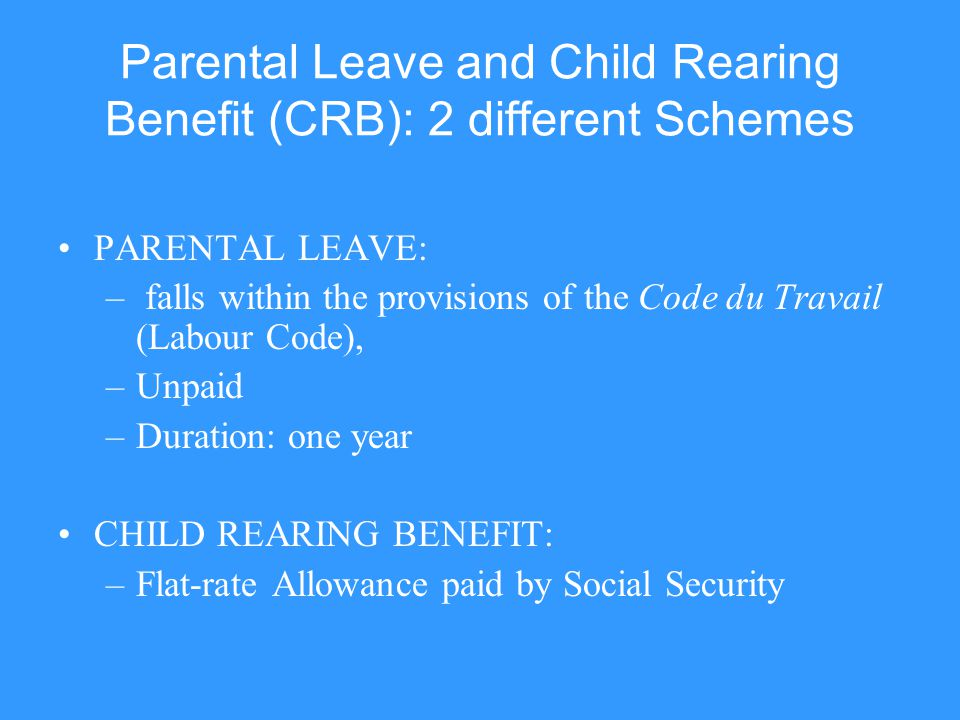 Parental Leave and Child Rearing Benefit (CRB): 2 different Schemes PARENTAL LEAVE: – falls within the provisions of the Code du Travail (Labour Code)