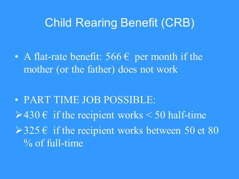 Child Rearing Benefit (CRB) A flat-rate benefit: 566 per month if the mother (or the father) does not work PART TIME JOB POSSIBLE: 430 if the recipien