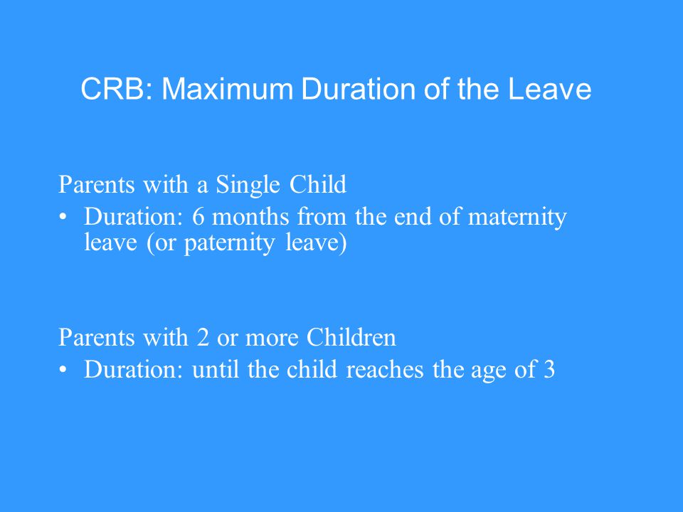 CRB: Maximum Duration of the Leave Parents with a Single Child Duration: 6 months from the end of maternity leave (or paternity leave) Parents with 2
