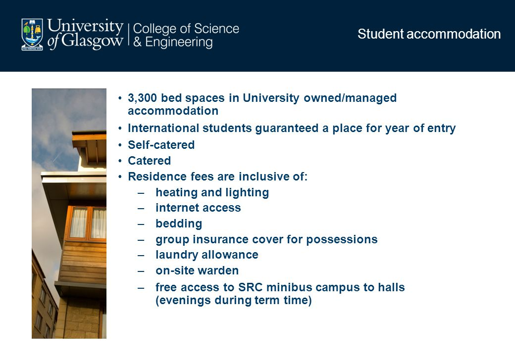 Student accommodation 3,300 bed spaces in University owned/managed accommodation International students guaranteed a place for year of entry Self-cate