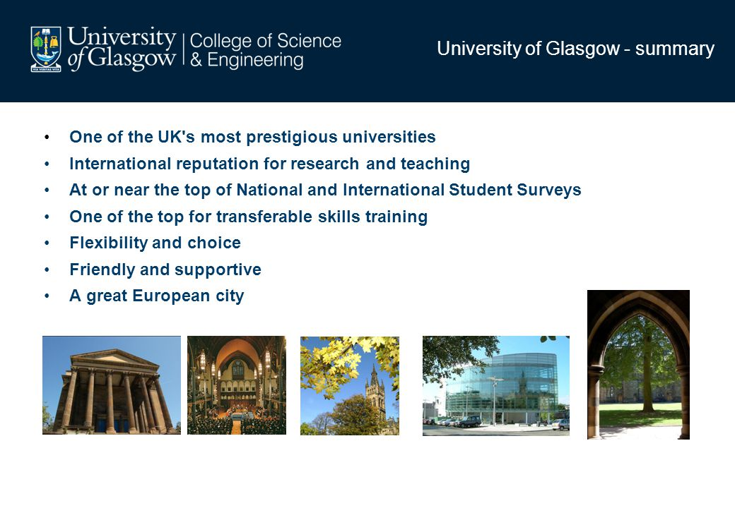 University of Glasgow - summary One of the UK s most prestigious universities International reputation for research and teaching At or near the top of National and International Student Surveys One of the top for transferable skills training Flexibility and choice Friendly and supportive A great European city