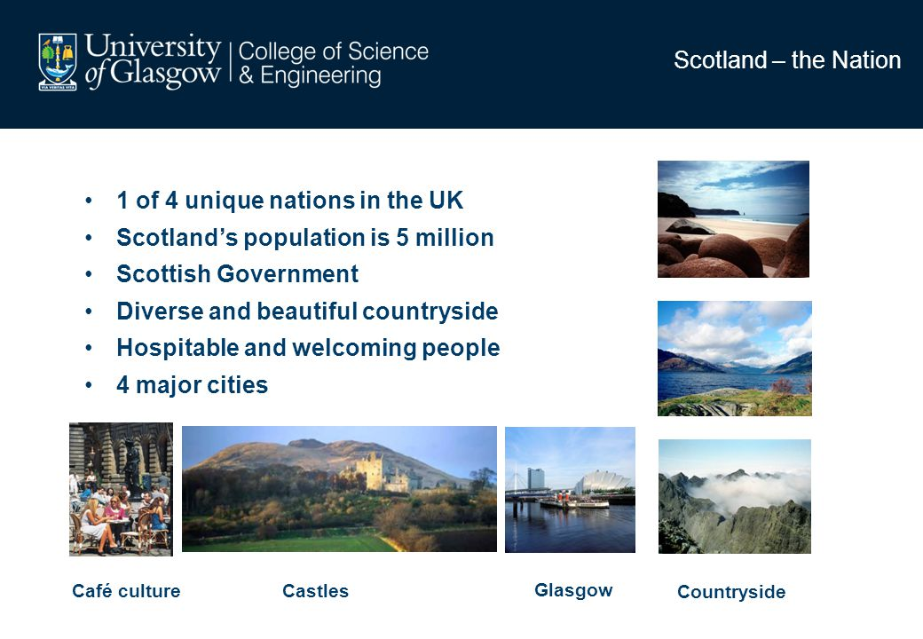 Scotland – the Nation 1 of 4 unique nations in the UK Scotlands population is 5 million Scottish Government Diverse and beautiful countryside Hospitable and welcoming people 4 major cities Café culture Glasgow Countryside Castles