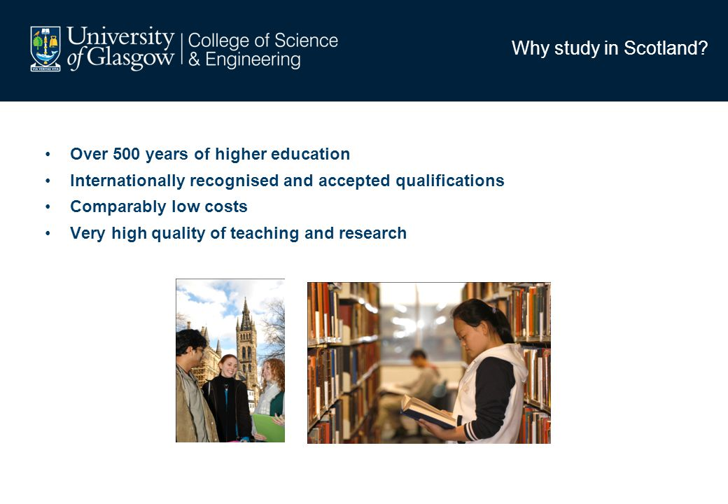 Why study in Scotland? Over 500 years of higher education Internationally recognised and accepted qualifications Comparably low costs Very high qualit