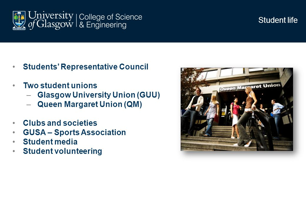Student life Students Representative Council Two student unions – Glasgow University Union (GUU) – Queen Margaret Union (QM) Clubs and societies GUSA – Sports Association Student media Student volunteering
