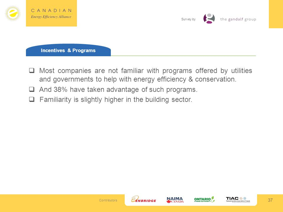 Contributors Survey by 37 Incentives & Programs Most companies are not familiar with programs offered by utilities and governments to help with energy efficiency & conservation.