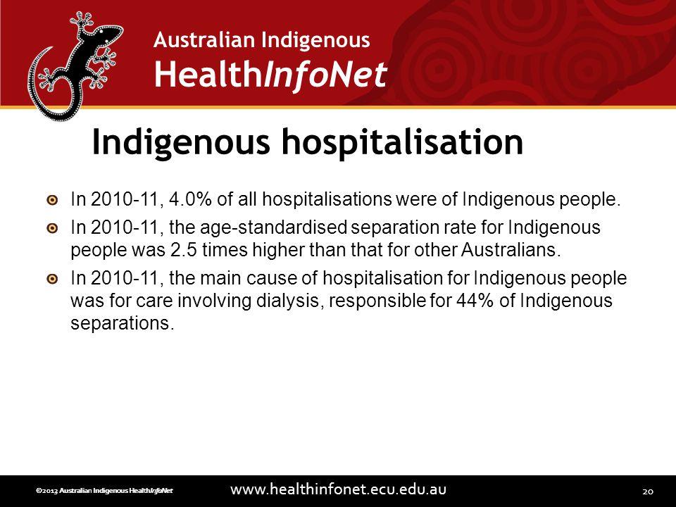 20 www.healthinfonet.ecu.edu.au Australian Indigenous HealthInfoNet ©2013 Australian Indigenous HealthInfoNet©2012 Australian Indigenous HealthInfoNet Indigenous hospitalisation In 2010-11, 4.0% of all hospitalisations were of Indigenous people.