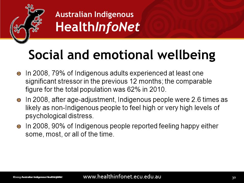 30 www.healthinfonet.ecu.edu.au Australian Indigenous HealthInfoNet ©2013 Australian Indigenous HealthInfoNet©2012 Australian Indigenous HealthInfoNet Social and emotional wellbeing In 2008, 79% of Indigenous adults experienced at least one significant stressor in the previous 12 months; the comparable figure for the total population was 62% in 2010.
