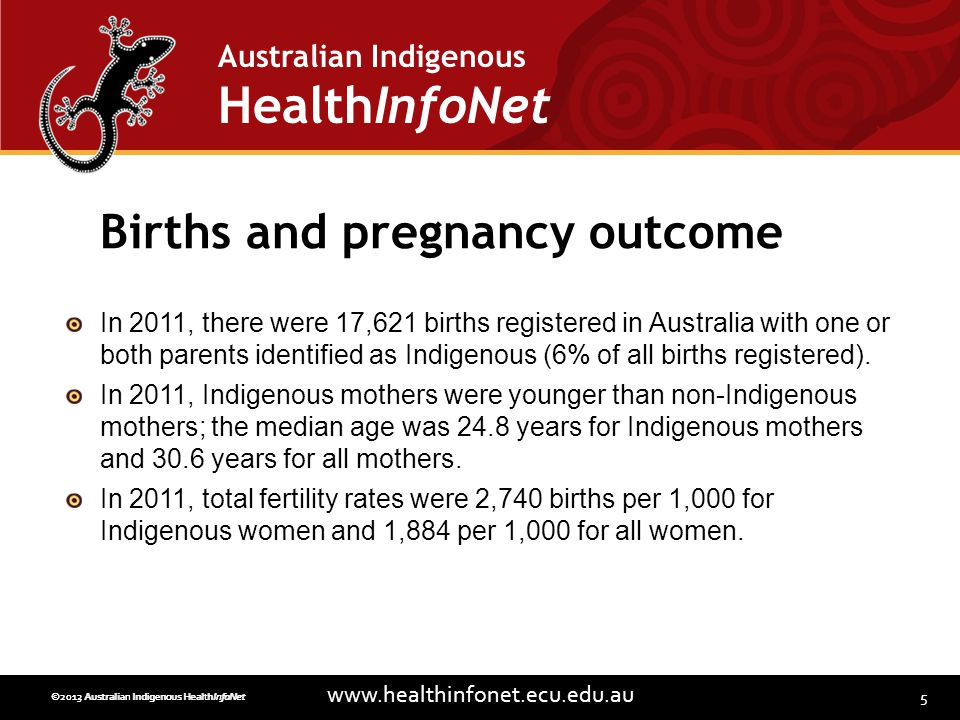 5 www.healthinfonet.ecu.edu.au Australian Indigenous HealthInfoNet ©2013 Australian Indigenous HealthInfoNet©2012 Australian Indigenous HealthInfoNet Births and pregnancy outcome In 2011, there were 17,621 births registered in Australia with one or both parents identified as Indigenous (6% of all births registered).