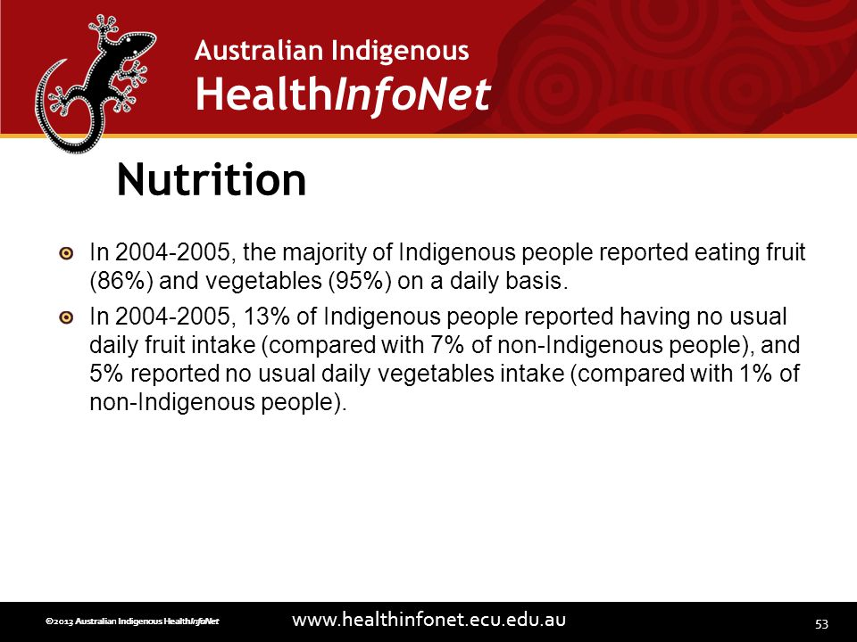 53 www.healthinfonet.ecu.edu.au Australian Indigenous HealthInfoNet ©2013 Australian Indigenous HealthInfoNet©2012 Australian Indigenous HealthInfoNet Nutrition In 2004-2005, the majority of Indigenous people reported eating fruit (86%) and vegetables (95%) on a daily basis.