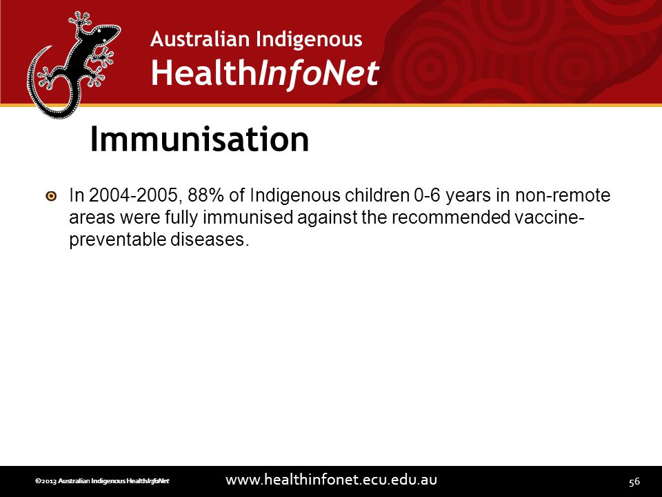 56 www.healthinfonet.ecu.edu.au Australian Indigenous HealthInfoNet ©2013 Australian Indigenous HealthInfoNet©2012 Australian Indigenous HealthInfoNet Immunisation In 2004-2005, 88% of Indigenous children 0-6 years in non-remote areas were fully immunised against the recommended vaccine- preventable diseases.