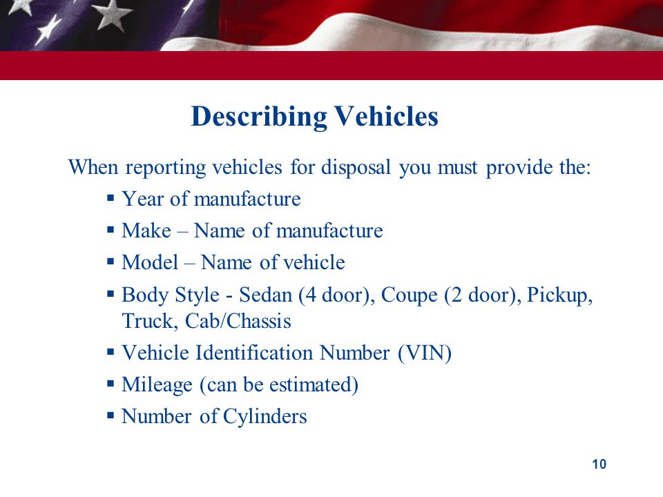Describing Vehicles When reporting vehicles for disposal you must provide the: Year of manufacture Make – Name of manufacture Model – Name of vehicle Body Style - Sedan (4 door), Coupe (2 door), Pickup, Truck, Cab/Chassis Vehicle Identification Number (VIN) Mileage (can be estimated) Number of Cylinders 10