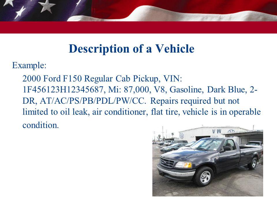 Description of a Vehicle Example: 2000 Ford F150 Regular Cab Pickup, VIN: 1F456123H12345687, Mi: 87,000, V8, Gasoline, Dark Blue, 2- DR, AT/AC/PS/PB/PDL/PW/CC.