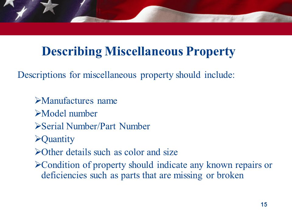 Describing Miscellaneous Property Descriptions for miscellaneous property should include: Manufactures name Model number Serial Number/Part Number Quantity Other details such as color and size Condition of property should indicate any known repairs or deficiencies such as parts that are missing or broken 15