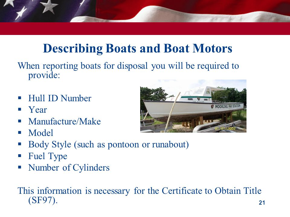 Describing Boats and Boat Motors When reporting boats for disposal you will be required to provide: Hull ID Number Year Manufacture/Make Model Body Style (such as pontoon or runabout) Fuel Type Number of Cylinders This information is necessary for the Certificate to Obtain Title (SF97).