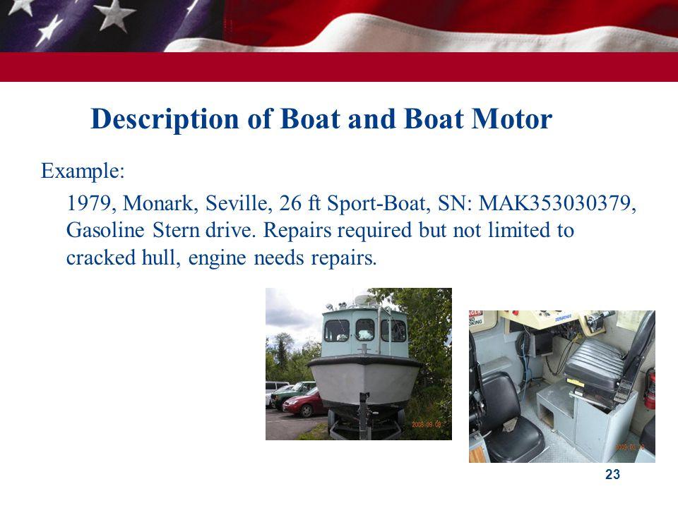 Description of Boat and Boat Motor Example: 1979, Monark, Seville, 26 ft Sport-Boat, SN: MAK353030379, Gasoline Stern drive.