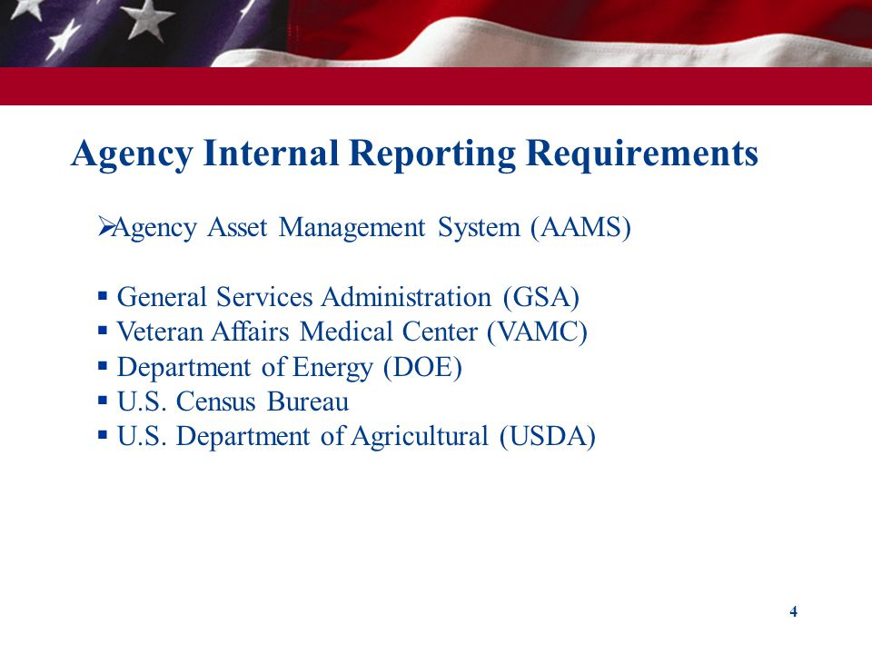 Agency Internal Reporting Requirements 4 Agency Asset Management System (AAMS) General Services Administration (GSA) Veteran Affairs Medical Center (VAMC) Department of Energy (DOE) U.S.