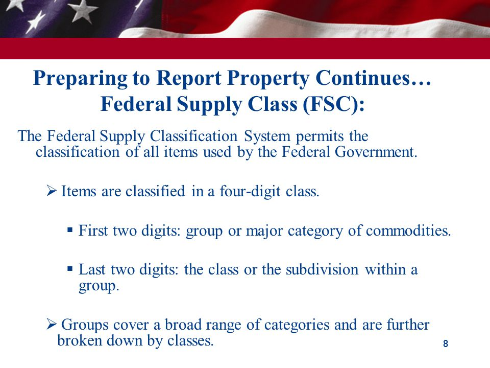 Preparing to Report Property Continues… Federal Supply Class (FSC): The Federal Supply Classification System permits the classification of all items used by the Federal Government.