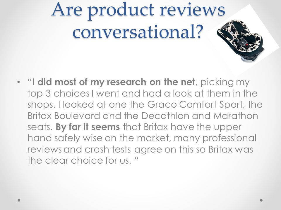 I did most of my research on the net, picking my top 3 choices I went and had a look at them in the shops.
