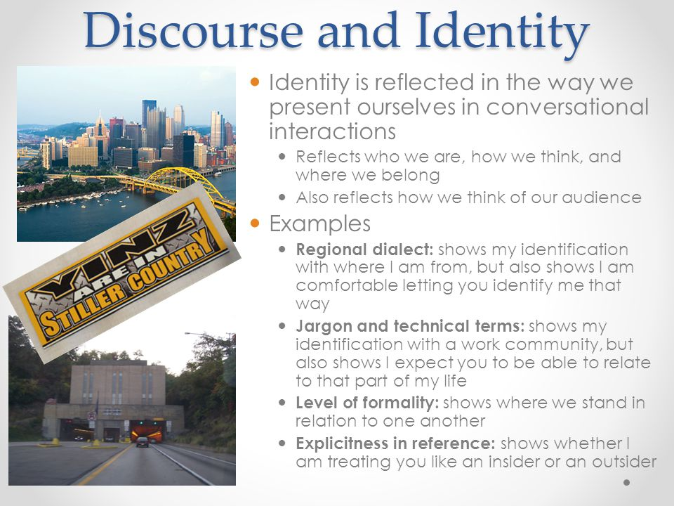 Discourse and Identity Identity is reflected in the way we present ourselves in conversational interactions Reflects who we are, how we think, and where we belong Also reflects how we think of our audience Examples Regional dialect: shows my identification with where I am from, but also shows I am comfortable letting you identify me that way Jargon and technical terms: shows my identification with a work community, but also shows I expect you to be able to relate to that part of my life Level of formality: shows where we stand in relation to one another Explicitness in reference: shows whether I am treating you like an insider or an outsider