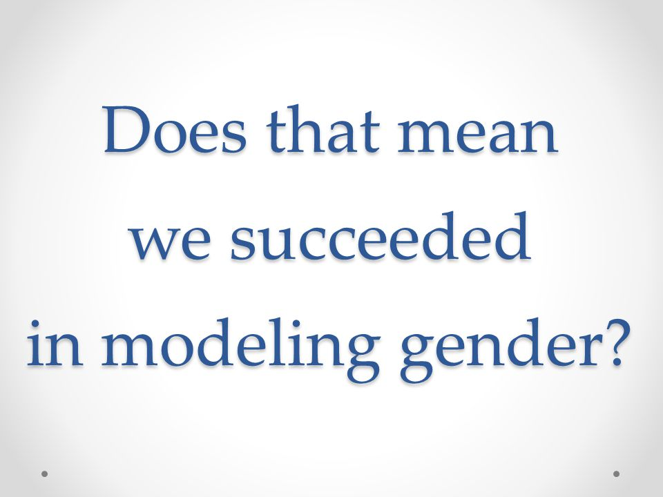 Does that mean we succeeded in modeling gender
