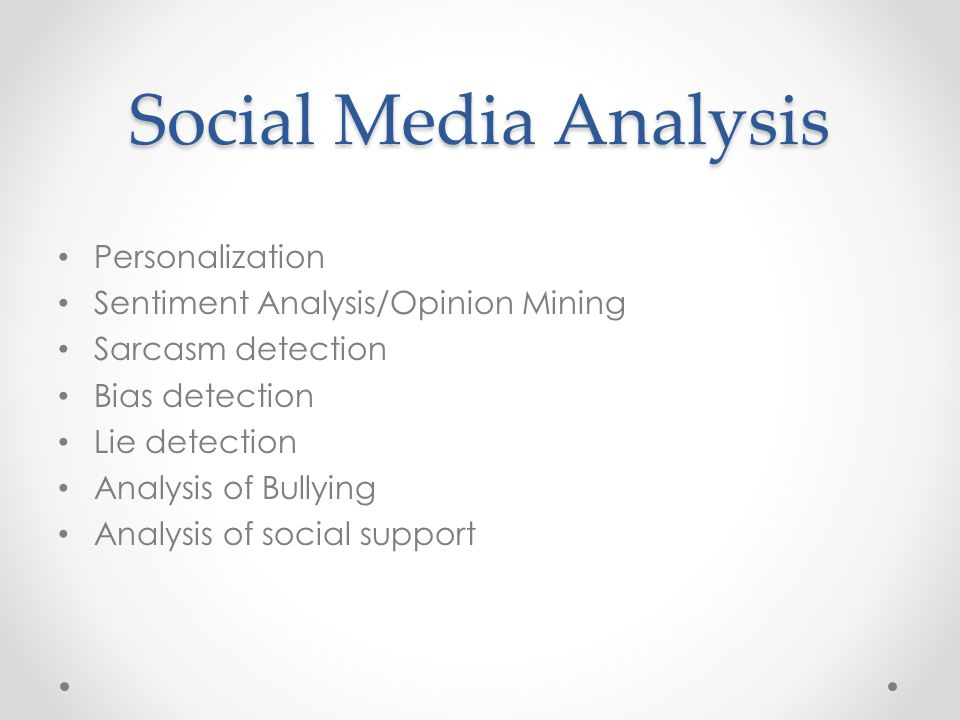 Social Media Analysis Personalization Sentiment Analysis/Opinion Mining Sarcasm detection Bias detection Lie detection Analysis of Bullying Analysis of social support