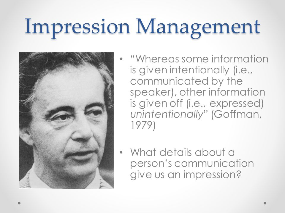 Impression Management Whereas some information is given intentionally (i.e., communicated by the speaker), other information is given off (i.e., expressed) unintentionally (Goffman, 1979) What details about a persons communication give us an impression?