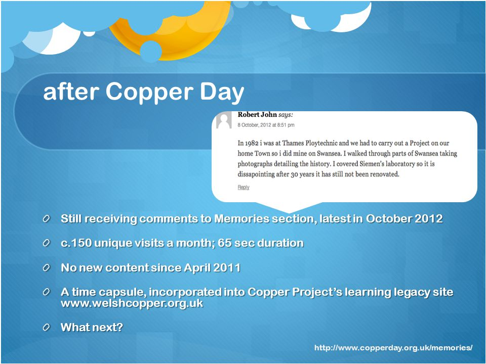 after Copper Day Still receiving comments to Memories section, latest in October 2012 c.150 unique visits a month; 65 sec duration No new content since April 2011 A time capsule, incorporated into Copper Projects learning legacy site   What next.
