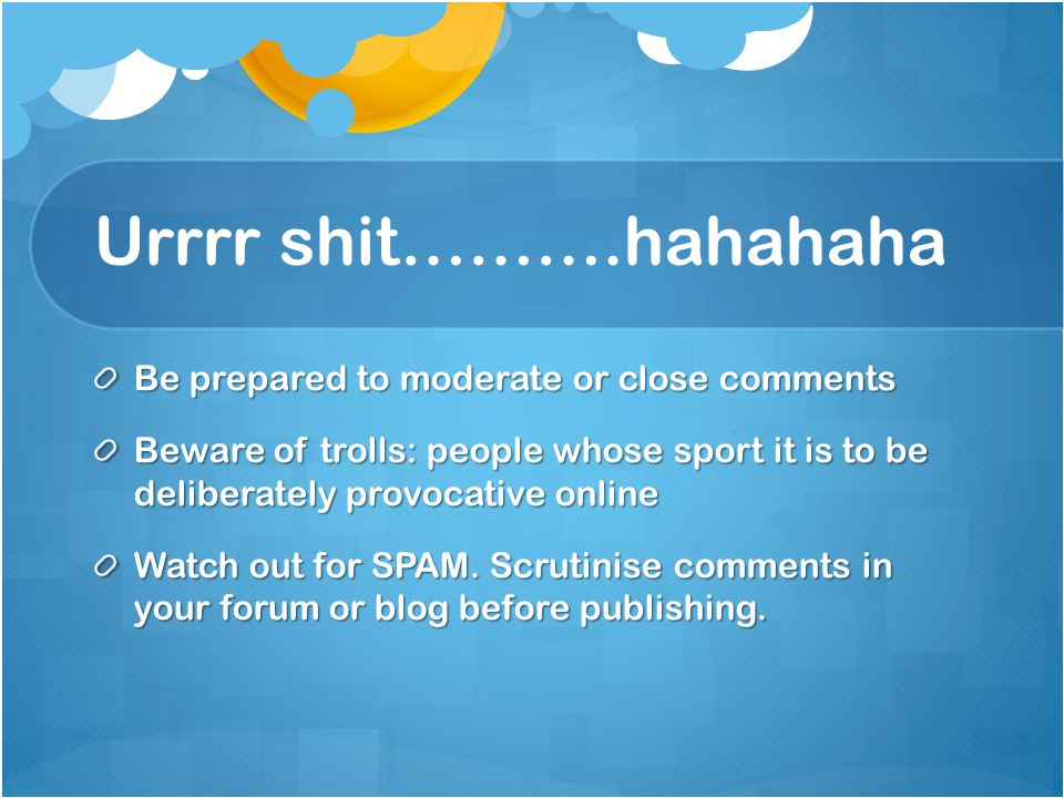 Urrrr shit……….hahahaha Be prepared to moderate or close comments Beware of trolls: people whose sport it is to be deliberately provocative online Watch out for SPAM.