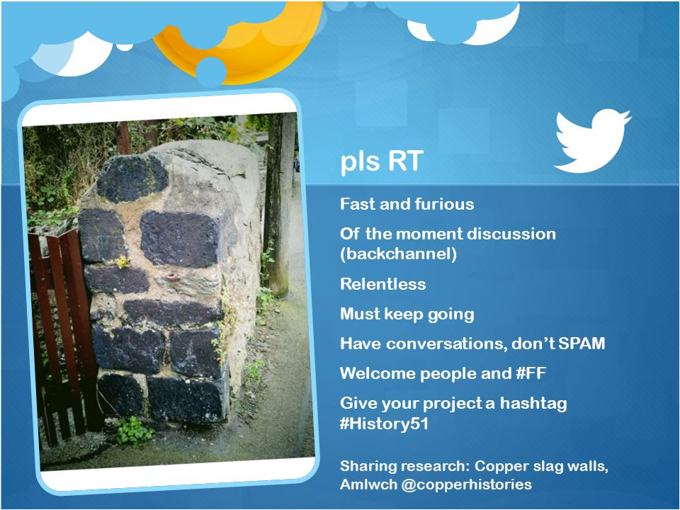 pls RT Fast and furious Of the moment discussion (backchannel) Relentless Must keep going Have conversations, dont SPAM Welcome people and #FF Give your project a hashtag #History51 Sharing research: Copper slag walls,