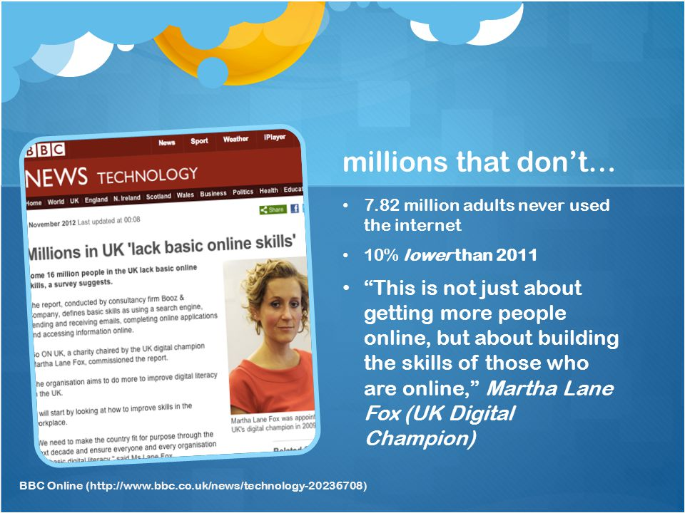 millions that dont… 7.82 million adults never used the internet 10% lower than 2011 This is not just about getting more people online, but about building the skills of those who are online, Martha Lane Fox (UK Digital Champion) BBC Online (