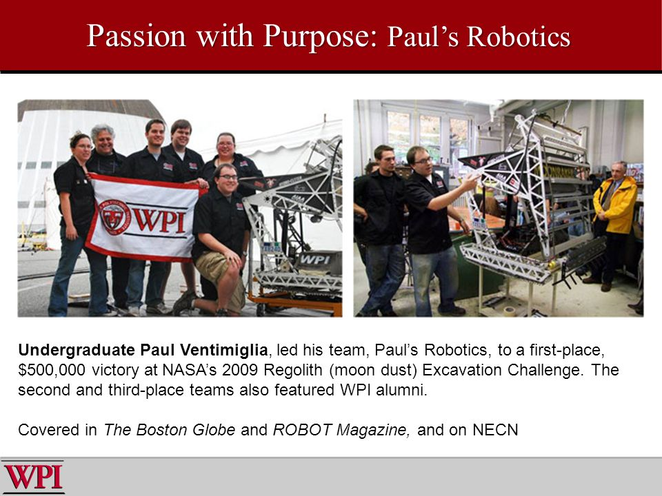 Passion with Purpose: Pauls Robotics Undergraduate Paul Ventimiglia, led his team, Pauls Robotics, to a first-place, $500,000 victory at NASAs 2009 Regolith (moon dust) Excavation Challenge.