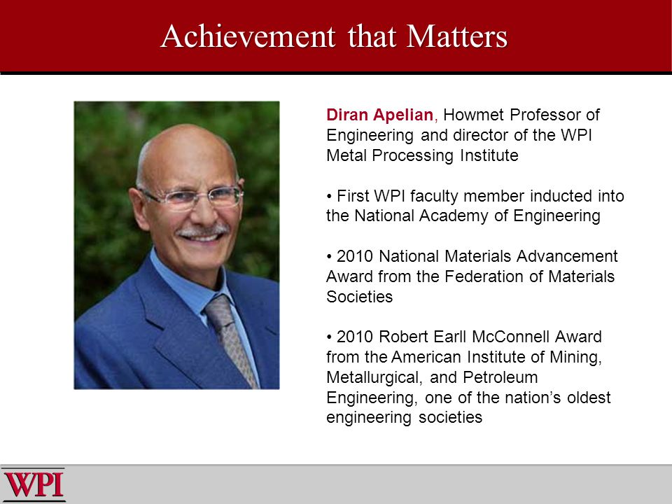 Achievement that Matters Diran Apelian, Howmet Professor of Engineering and director of the WPI Metal Processing Institute First WPI faculty member inducted into the National Academy of Engineering 2010 National Materials Advancement Award from the Federation of Materials Societies 2010 Robert Earll McConnell Award from the American Institute of Mining, Metallurgical, and Petroleum Engineering, one of the nations oldest engineering societies