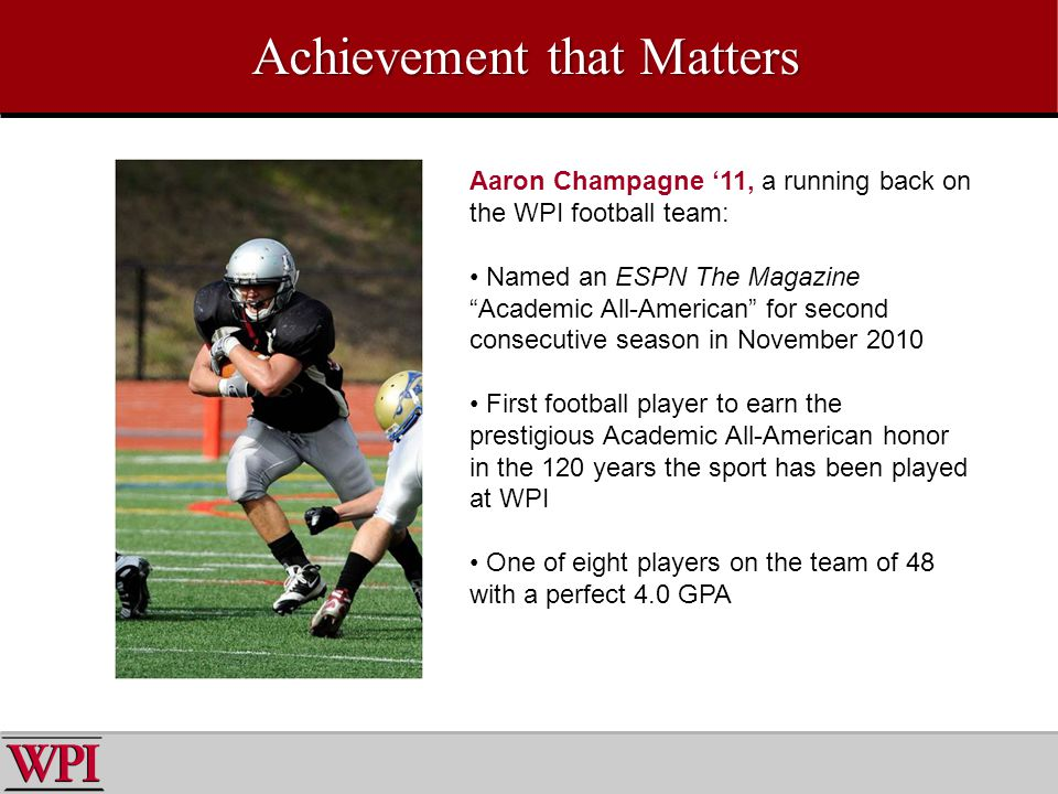 Achievement that Matters Aaron Champagne 11, a running back on the WPI football team: Named an ESPN The Magazine Academic All-American for second consecutive season in November 2010 First football player to earn the prestigious Academic All-American honor in the 120 years the sport has been played at WPI One of eight players on the team of 48 with a perfect 4.0 GPA