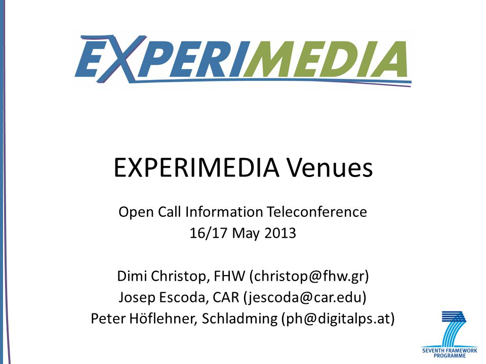 EXPERIMEDIA Venues Open Call Information Teleconference 16/17 May 2013 Dimi Christop, FHW (christop@fhw.gr) Josep Escoda, CAR (jescoda@car.edu) Peter Höflehner, Schladming (ph@digitalps.at)
