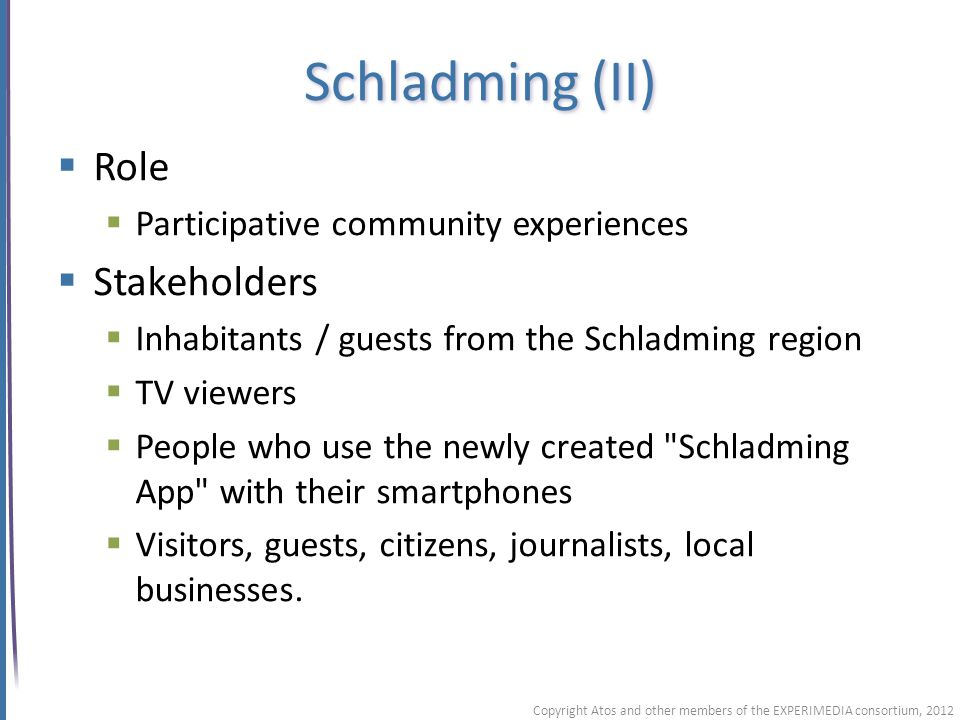 Schladming (II) Role Participative community experiences Stakeholders Inhabitants / guests from the Schladming region TV viewers People who use the newly created Schladming App with their smartphones Visitors, guests, citizens, journalists, local businesses.