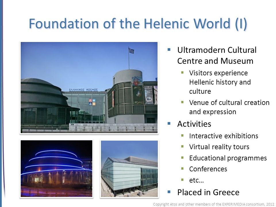 Foundation of the Helenic World (I) Copyright Atos and other members of the EXPERIMEDIA consortium, 2012 Ultramodern Cultural Centre and Museum Visitors experience Hellenic history and culture Venue of cultural creation and expression Activities Interactive exhibitions Virtual reality tours Educational programmes Conferences etc… Placed in Greece