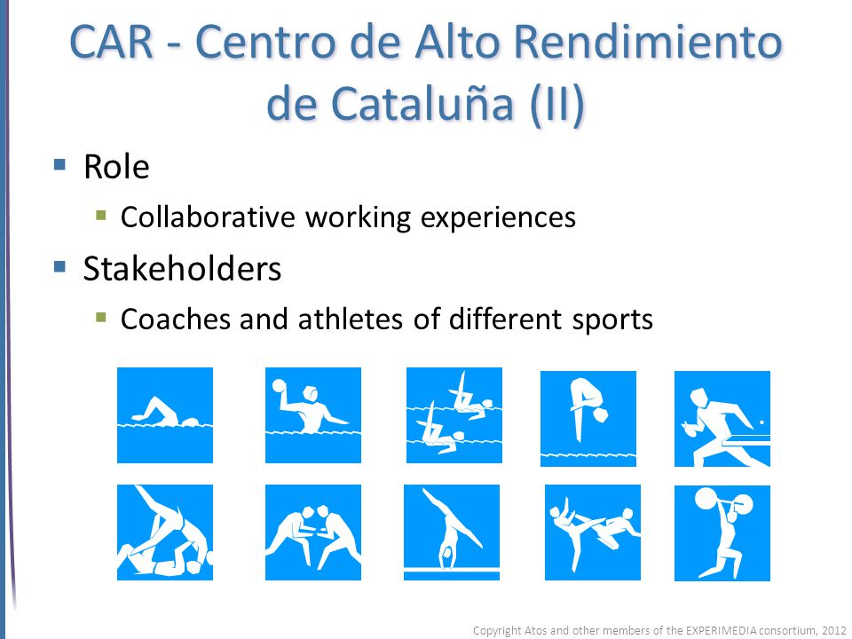 CAR - Centro de Alto Rendimiento de Cataluña (II) Role Collaborative working experiences Stakeholders Coaches and athletes of different sports Copyright Atos and other members of the EXPERIMEDIA consortium, 2012