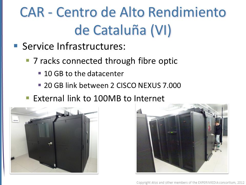 CAR - Centro de Alto Rendimiento de Cataluña (VI) Service Infrastructures: 7 racks connected through fibre optic 10 GB to the datacenter 20 GB link between 2 CISCO NEXUS 7.000 External link to 100MB to Internet Copyright Atos and other members of the EXPERIMEDIA consortium, 2012