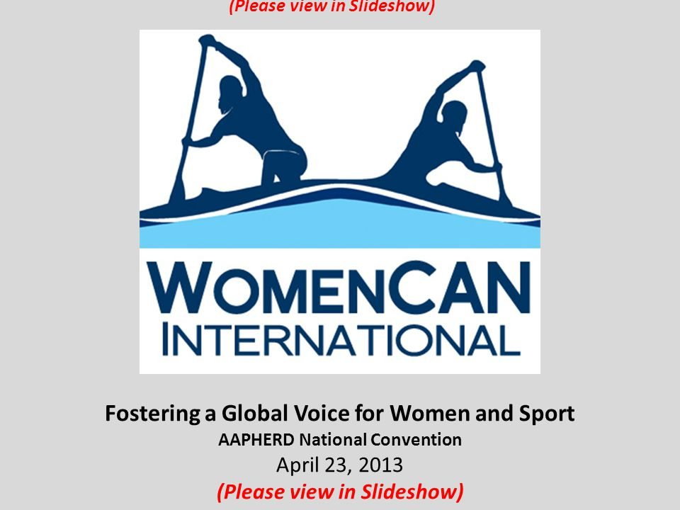 Fostering a Global Voice for Women and Sport AAPHERD National Convention April 23, 2013 (Please view in Slideshow)