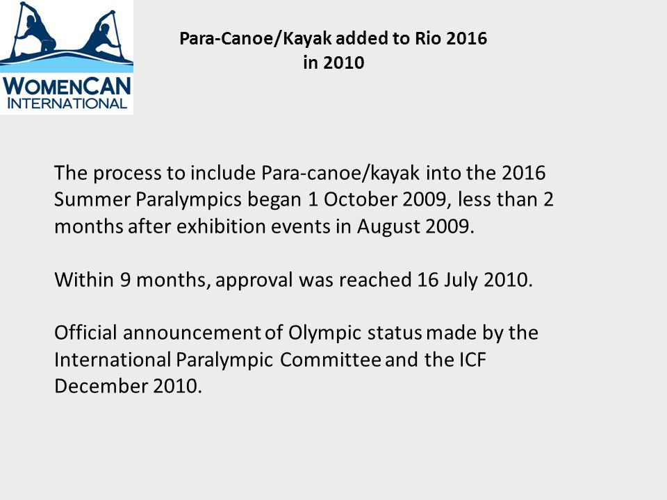 The process to include Para-canoe/kayak into the 2016 Summer Paralympics began 1 October 2009, less than 2 months after exhibition events in August 2009.