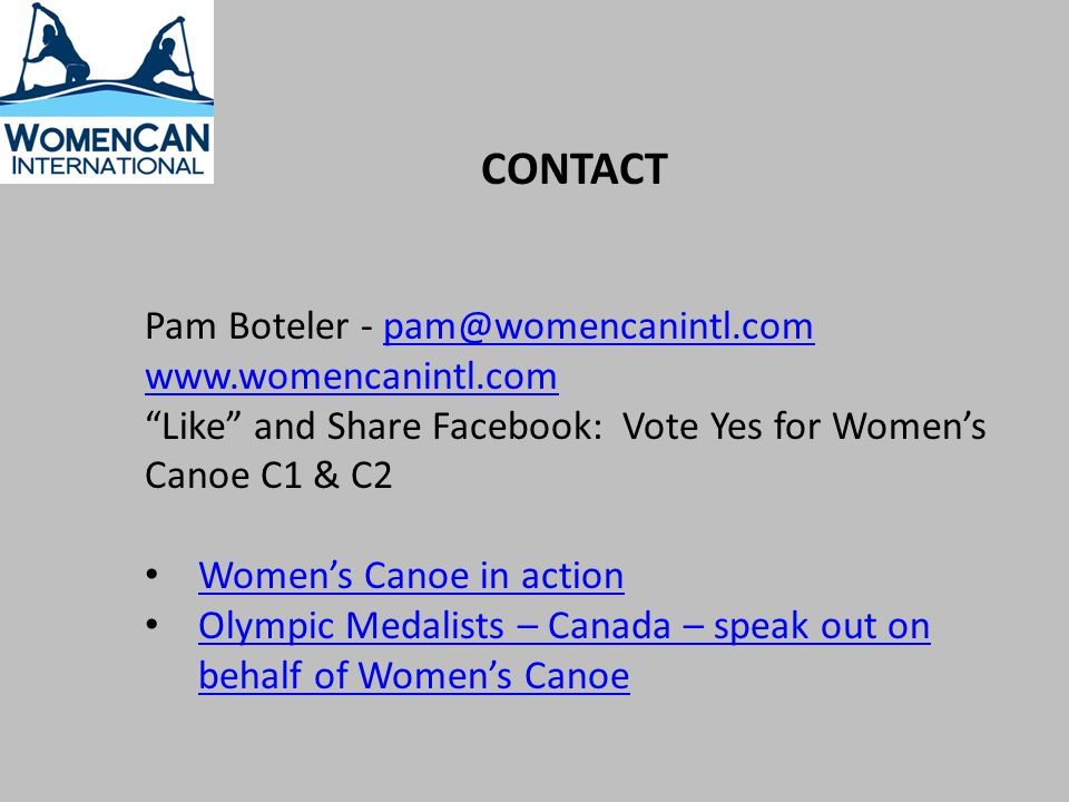 CONTACT Pam Boteler - pam@womencanintl.compam@womencanintl.com www.womencanintl.com Like and Share Facebook: Vote Yes for Womens Canoe C1 & C2 Womens Canoe in action Olympic Medalists – Canada – speak out on behalf of Womens Canoe Olympic Medalists – Canada – speak out on behalf of Womens Canoe