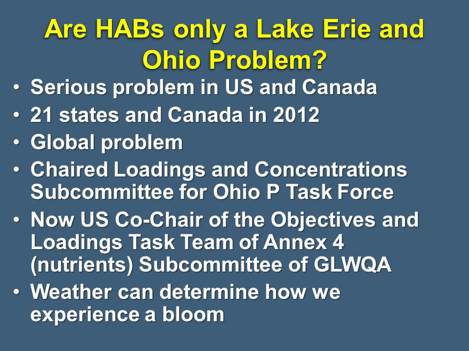 Serious problem in US and CanadaSerious problem in US and Canada 21 states and Canada in states and Canada in 2012 Global problemGlobal problem Chaired Loadings and Concentrations Subcommittee for Ohio P Task ForceChaired Loadings and Concentrations Subcommittee for Ohio P Task Force Now US Co-Chair of the Objectives and Loadings Task Team of Annex 4 (nutrients) Subcommittee of GLWQANow US Co-Chair of the Objectives and Loadings Task Team of Annex 4 (nutrients) Subcommittee of GLWQA Weather can determine how we experience a bloomWeather can determine how we experience a bloom Are HABs only a Lake Erie and Ohio Problem