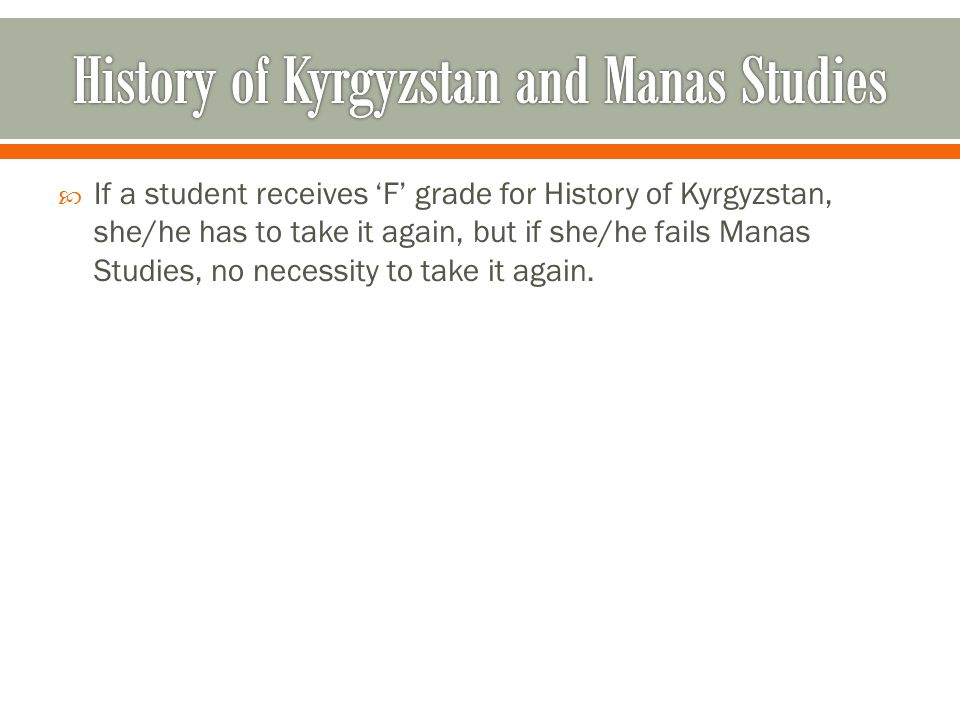 If a student receives F grade for History of Kyrgyzstan, she/he has to take it again, but if she/he fails Manas Studies, no necessity to take it again.