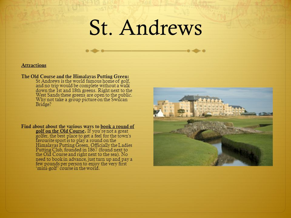 St. Andrews Attractions The Old Course and the Himalayas Putting Green: St Andrews is the world famous home of golf, and no trip would be complete wit