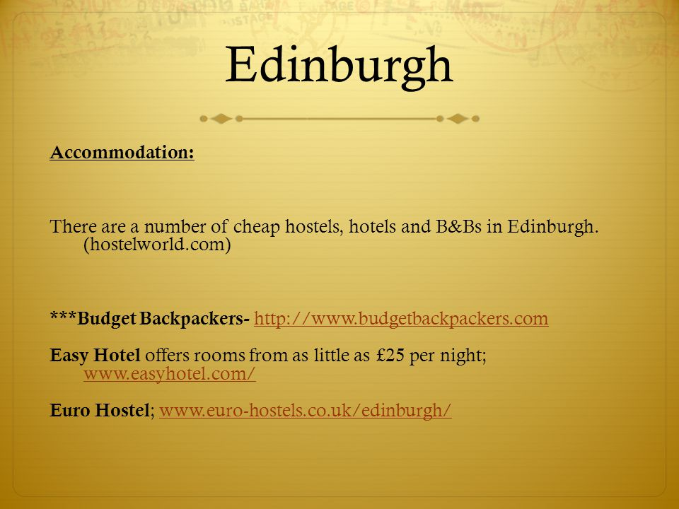 Edinburgh Accommodation: There are a number of cheap hostels, hotels and B&Bs in Edinburgh. (hostelworld.com) ***Budget Backpackers- http://www.budget