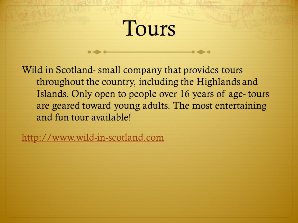 Tours Wild in Scotland- small company that provides tours throughout the country, including the Highlands and Islands. Only open to people over 16 yea