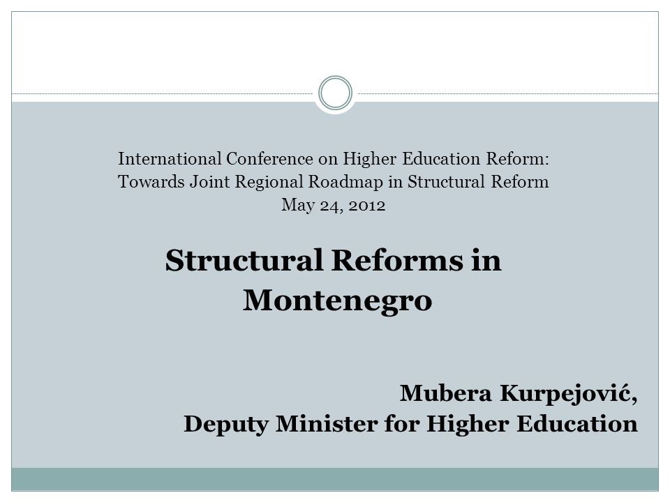 International Conference on Higher Education Reform: Towards Joint Regional Roadmap in Structural Reform May 24, 2012 Structural Reforms in Montenegro Mubera Kurpejović, Deputy Minister for Higher Education